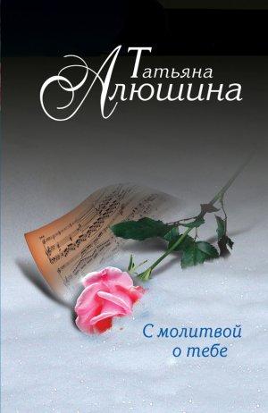Татьяна Алюшина. С молитвой о тебе