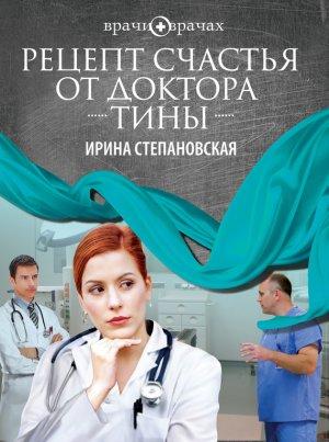 Ирина Степановская. Рецепт счастья от доктора Тины