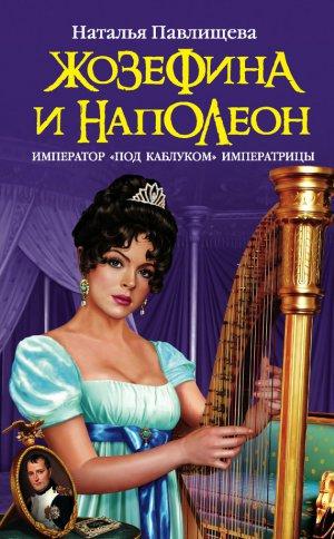 Наталья Павлищева. Жозефина и Наполеон. Император «под каблуком» Императрицы
