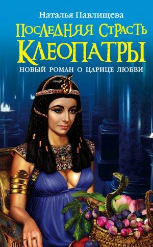 Наталья Павлищева. Последняя страсть Клеопатры. Новый роман о Царице любви