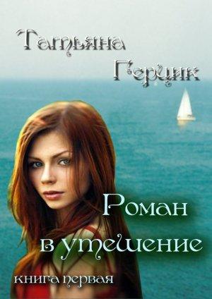 Татьяна Герцик. Роман в утешение. Книга первая