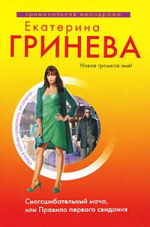 Екатерина Гринева. Сногсшибательный мачо, или Правило первого свидания