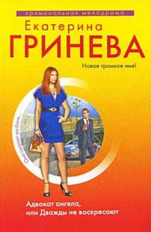 Екатерина Гринева. Адвокат ангела, или Дважды не воскресают