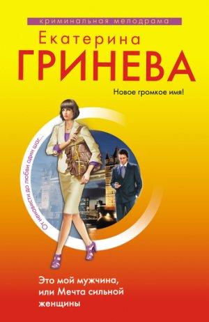 Екатерина Гринева. Это мой мужчина, или Мечта сильной женщины