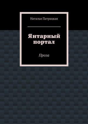 Наталья Патрацкая. Янтарный портал. Проза