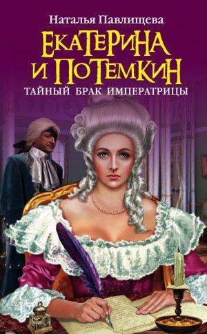 Наталья Павлищева. Екатерина и Потемкин. Тайный брак Императрицы