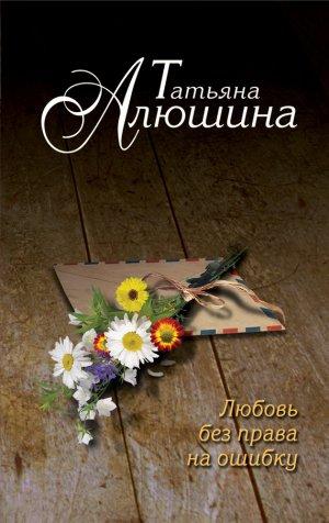 Татьяна Алюшина. Любовь без права на ошибку