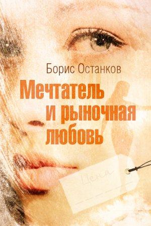 Борис Останков. Мечтатель и рыночная любовь