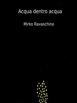 Mirko Ravaschino. Acqua Dentro Acqua