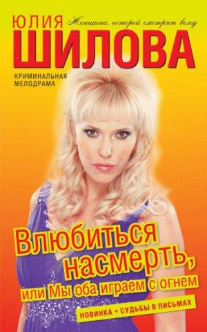 Юлия Шилова. Влюбиться насмерть, или Мы оба играем с огнем