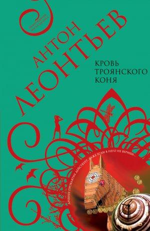 Антон Леонтьев. Кровь Троянского коня