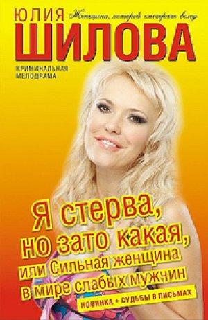 Юлия Шилова. Я стерва, но зато какая, или Сильная женщина в мире слабых мужчин