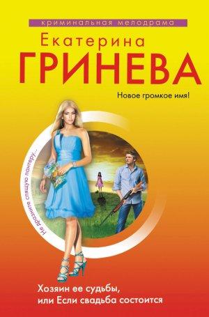 Екатерина Гринева. Хозяин ее судьбы, или Если свадьба состоится