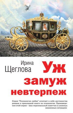 Ирина Щеглова. Уж замуж невтерпеж