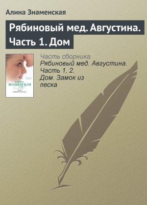 Алина Знаменская. Рябиновый мед. Августина. Часть 1. Дом