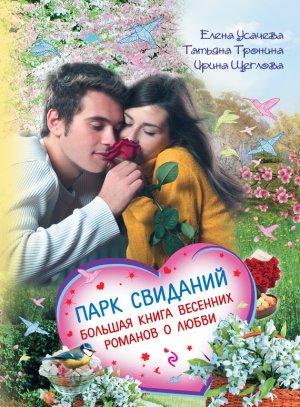 Ирина Щеглова. Парк свиданий. Большая книга весенних романов о любви