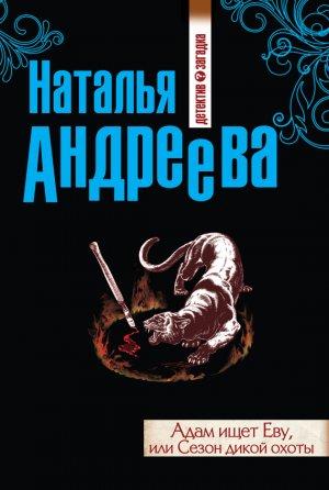Наталья Андреева. Адам ищет Еву, или Сезон дикой охоты
