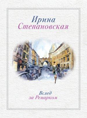 Ирина Степановская. Вслед за Ремарком