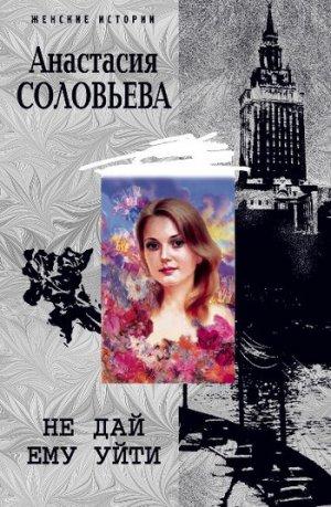 Анастасия Соловьева. Не дай ему уйти