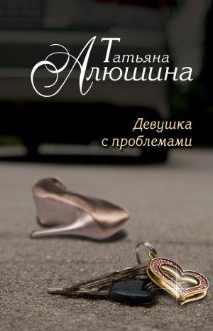Татьяна Алюшина. Девушка с проблемами