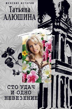 Татьяна Алюшина. Сто удач и одно невезение