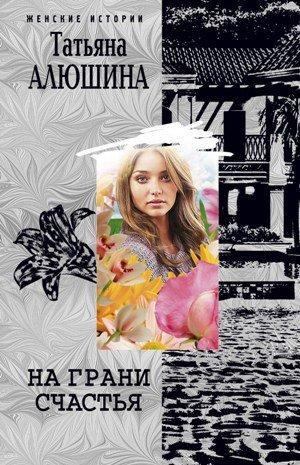 Татьяна Алюшина. На грани счастья