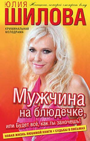 Юлия Шилова. Мужчина на блюдечке, или Будет все, как ты захочешь