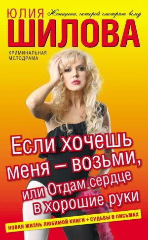 Юлия Шилова. Если хочешь меня – возьми, или Отдам сердце в хорошие руки