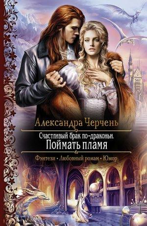 Александра Черчень. Счастливый брак по-драконьи. Поймать пламя