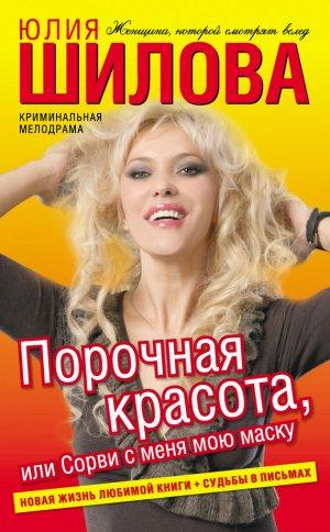 Юлия Шилова. Порочная красота, или Сорви с меня мою маску