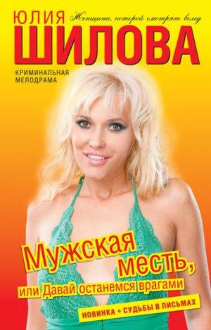 Юлия Шилова. Мужская месть, или Давай останемся врагами