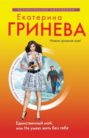 Екатерина Гринева. Единственный мой, или Не умею жить без тебя