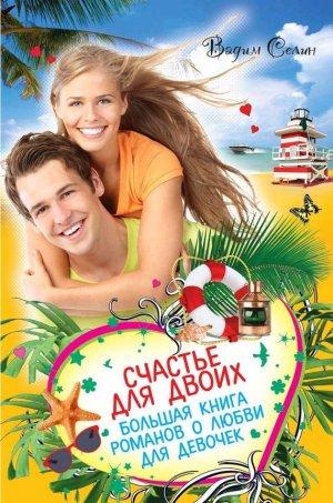 Вадим Селин. Счастье для двоих. Большая книга романов о любви для девочек