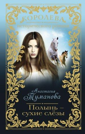 Анастасия Туманова. Полынь – сухие слёзы