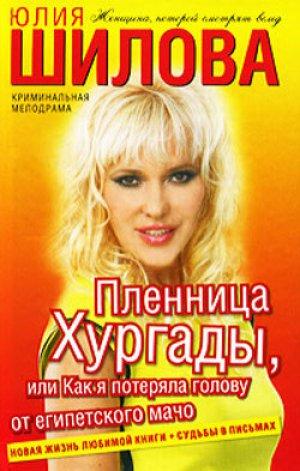 Юлия Шилова. Пленница Хургады, или Как я потеряла голову от египетского мачо