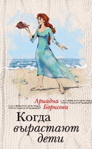 Ариадна Борисова. Когда вырастают дети