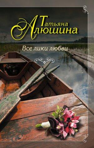 Татьяна Алюшина. Все лики любви