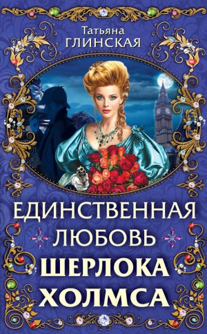 Татьяна Глинская. Единственная любовь Шерлока Холмса