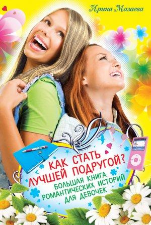 Ирина Мазаева. Как стать лучшей подругой? Большая книга романтических историй для девочек (сборник)
