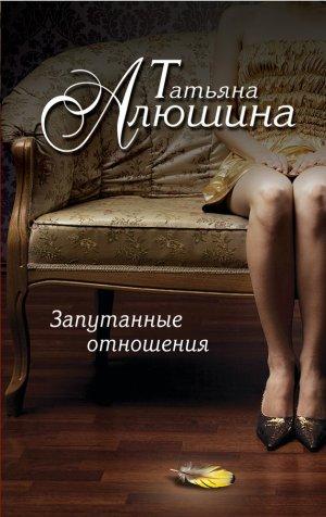 Татьяна Алюшина. Запутанные отношения