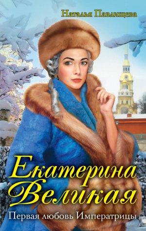 Наталья Павлищева. Екатерина Великая. Первая любовь Императрицы