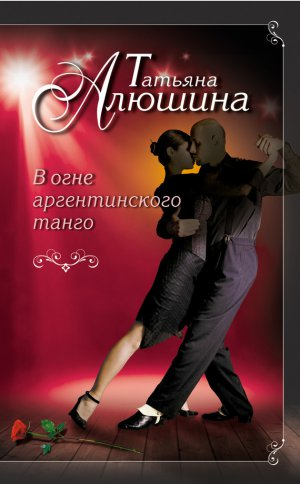 Татьяна Алюшина. В огне аргентинского танго
