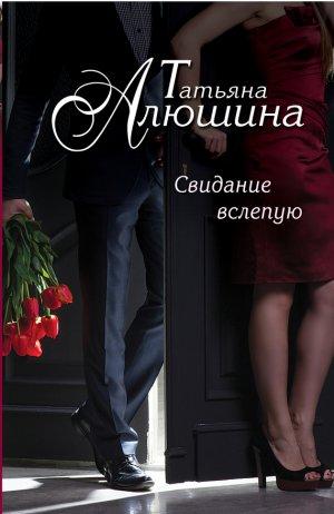 Татьяна Алюшина. Свидание вслепую