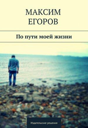 Максим Егоров. Попути моей жизни