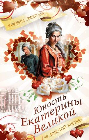 Маргарита Свидерская. Юность Екатерины Великой. «В золотой клетке»