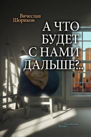 Вячеслав Шориков. А что будет с нами дальше?.. (сборник)