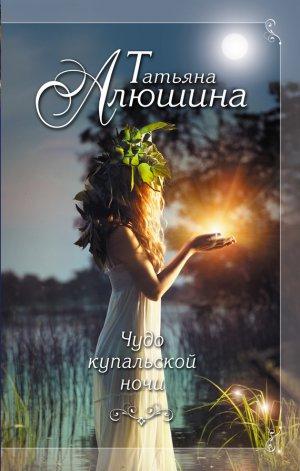 Татьяна Алюшина. Чудо купальской ночи