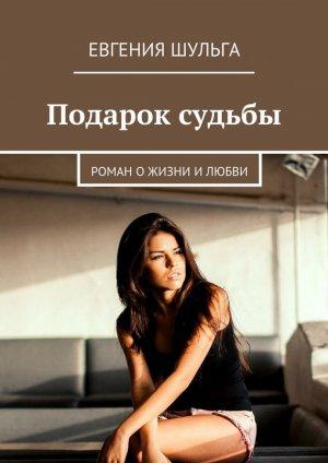 Евгения Шульга. Подарок судьбы. Роман о жизни и любви