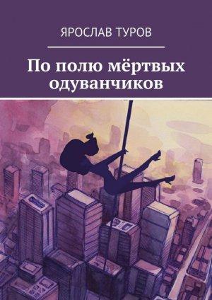 Ярослав Туров. Пополю мёртвых одуванчиков