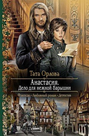 Тата Орлова. Анастасия. Дело для нежной барышни
